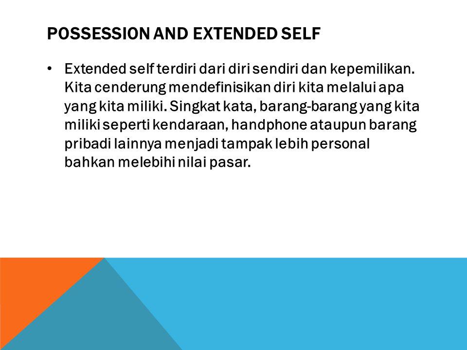 POSSESSION AND EXTENDED SELF Extended self terdiri dari diri sendiri dan kepemilikan. Kita cenderung mendefinisikan diri kita melalui apa yang kita mi