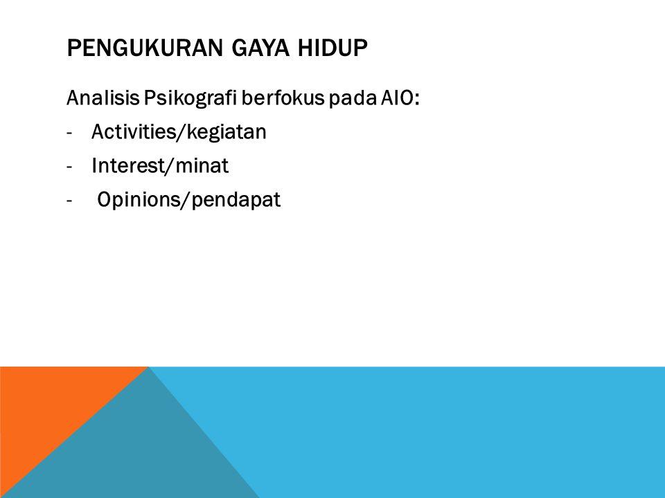 PENGUKURAN GAYA HIDUP Analisis Psikografi berfokus pada AIO: -Activities/kegiatan -Interest/minat - Opinions/pendapat