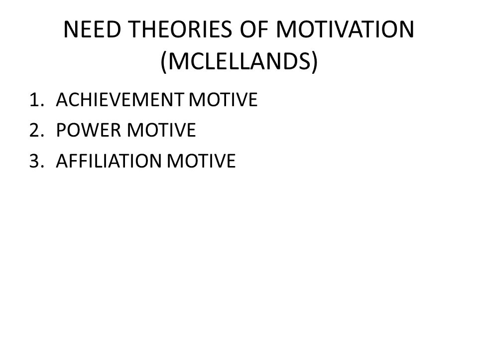 NEED THEORIES OF MOTIVATION (MCLELLANDS) 1.ACHIEVEMENT MOTIVE 2.POWER MOTIVE 3.AFFILIATION MOTIVE
