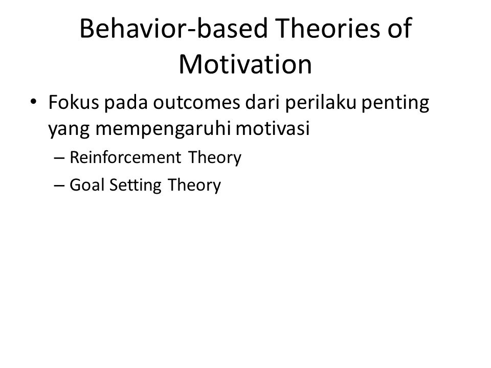 Behavior-based Theories of Motivation Fokus pada outcomes dari perilaku penting yang mempengaruhi motivasi – Reinforcement Theory – Goal Setting Theor