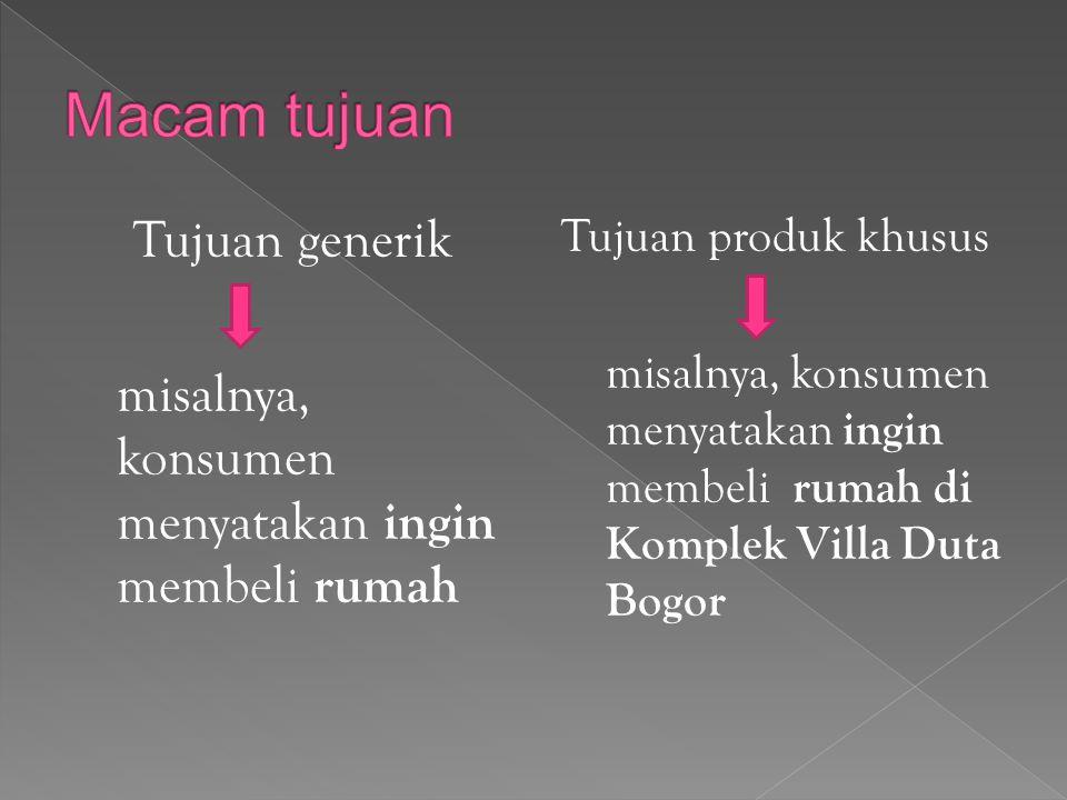 Tujuan generik misalnya, konsumen menyatakan ingin membeli rumah Tujuan produk khusus misalnya, konsumen menyatakan ingin membeli rumah di Komplek Villa Duta Bogor