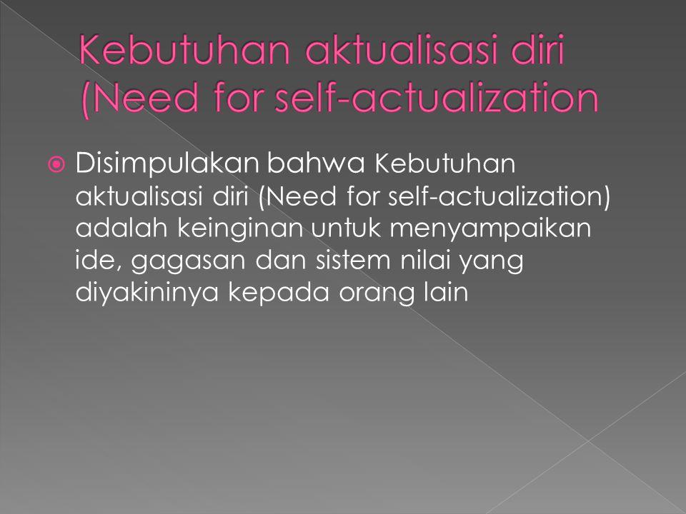  Disimpulakan bahwa Kebutuhan aktualisasi diri (Need for self-actualization) adalah keinginan untuk menyampaikan ide, gagasan dan sistem nilai yang diyakininya kepada orang lain