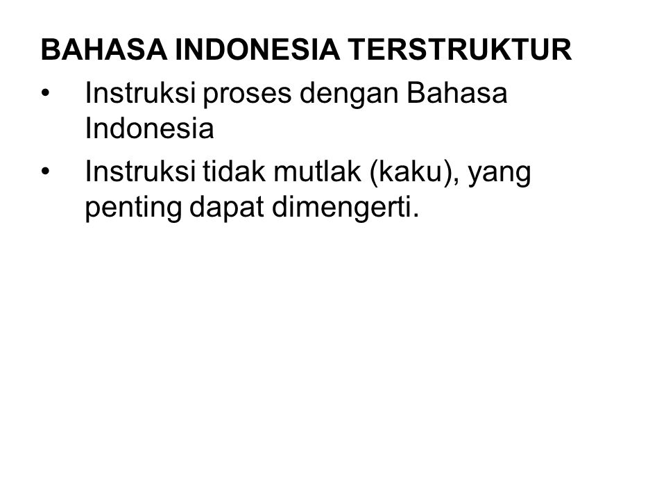 Contoh Bahasa Indonesia Terstruktur : MODUL Validasi_Penjualan JIKA Saldo_Piutang > Limit_Kredit MAKA JIKA Histori_Bayar = Buruk MAKA tolak SELAIN ITU JIKA Nilai_Barang <= 1 juta MAKA minta_persetujuan_manajer SELAIN ITU tolak AKHIR JIKA SELAIN ITU pembelian_dilayani AKHIR JIKA AKHIR MODUL
