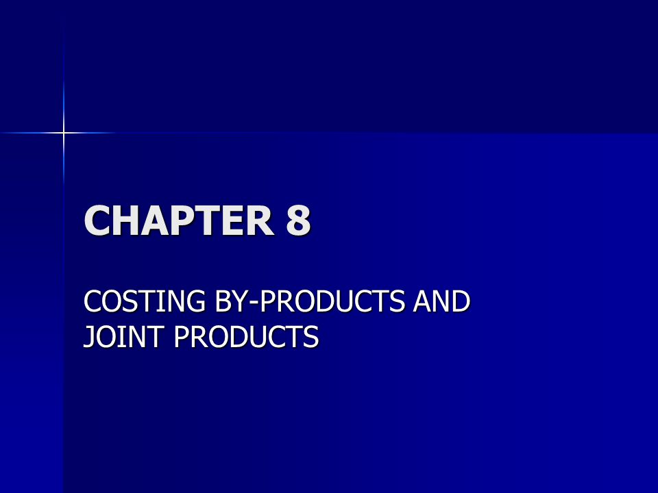 CHAPTER 8 COSTING BY-PRODUCTS AND JOINT PRODUCTS