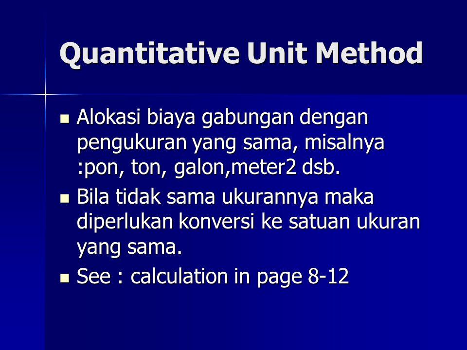 Quantitative Unit Method Alokasi biaya gabungan dengan pengukuran yang sama, misalnya :pon, ton, galon,meter2 dsb. Alokasi biaya gabungan dengan pengu