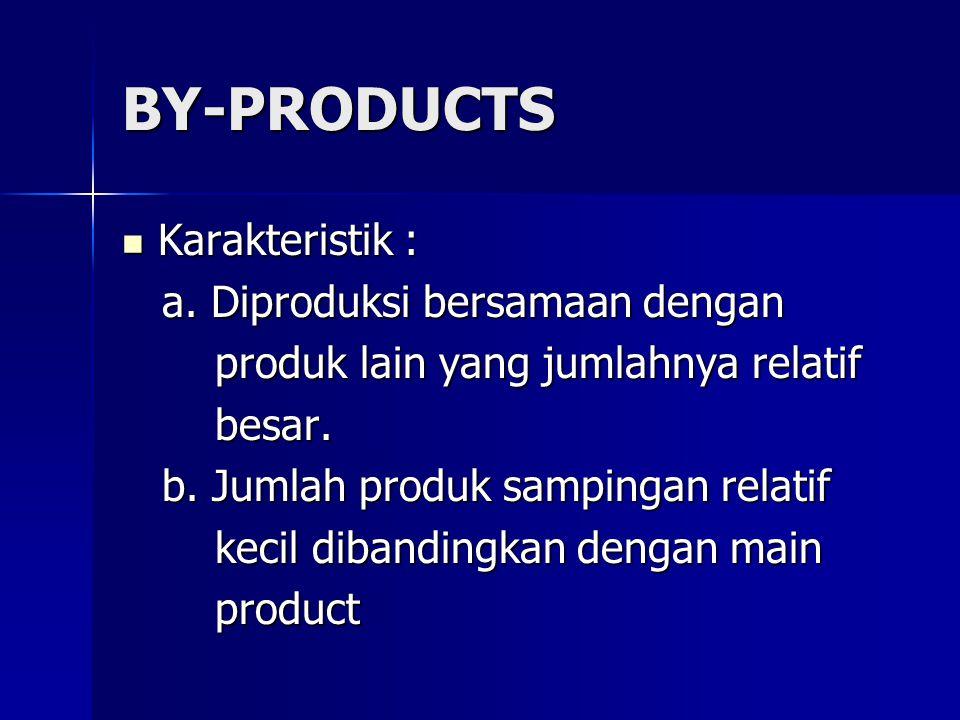 BY-PRODUCTS Karakteristik : Karakteristik : a. Diproduksi bersamaan dengan a. Diproduksi bersamaan dengan produk lain yang jumlahnya relatif produk la