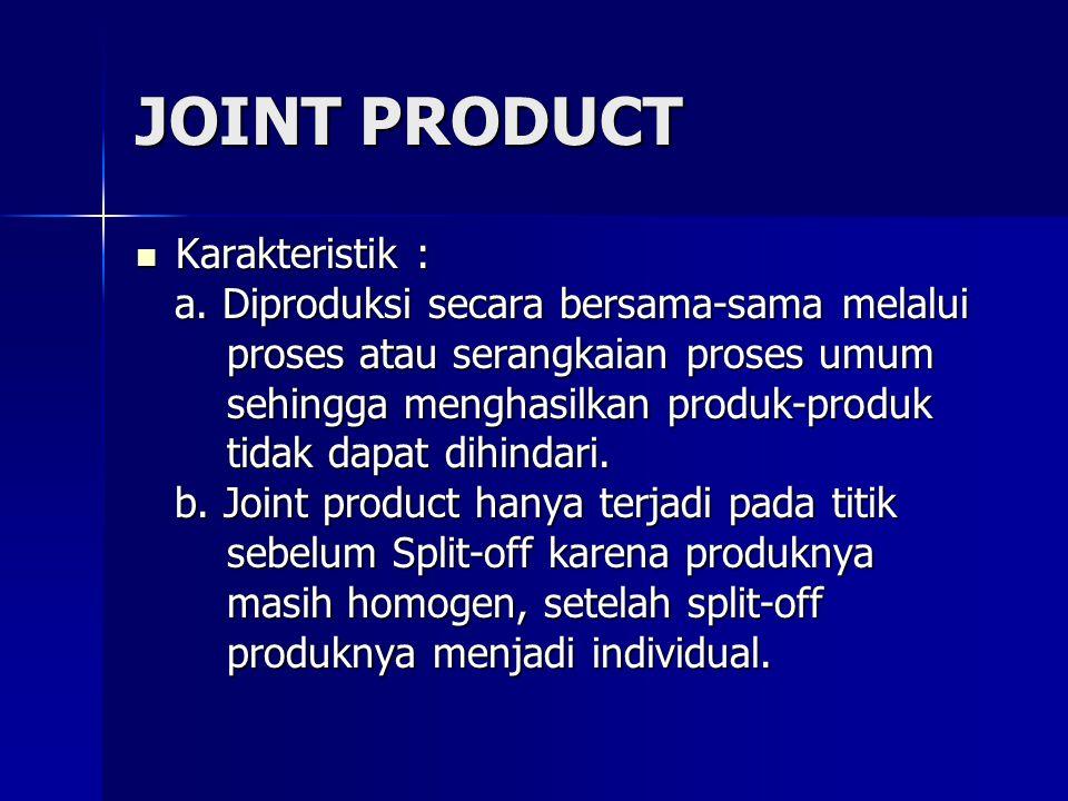 JOINT PRODUCT Karakteristik : Karakteristik : a. Diproduksi secara bersama-sama melalui a. Diproduksi secara bersama-sama melalui proses atau serangka