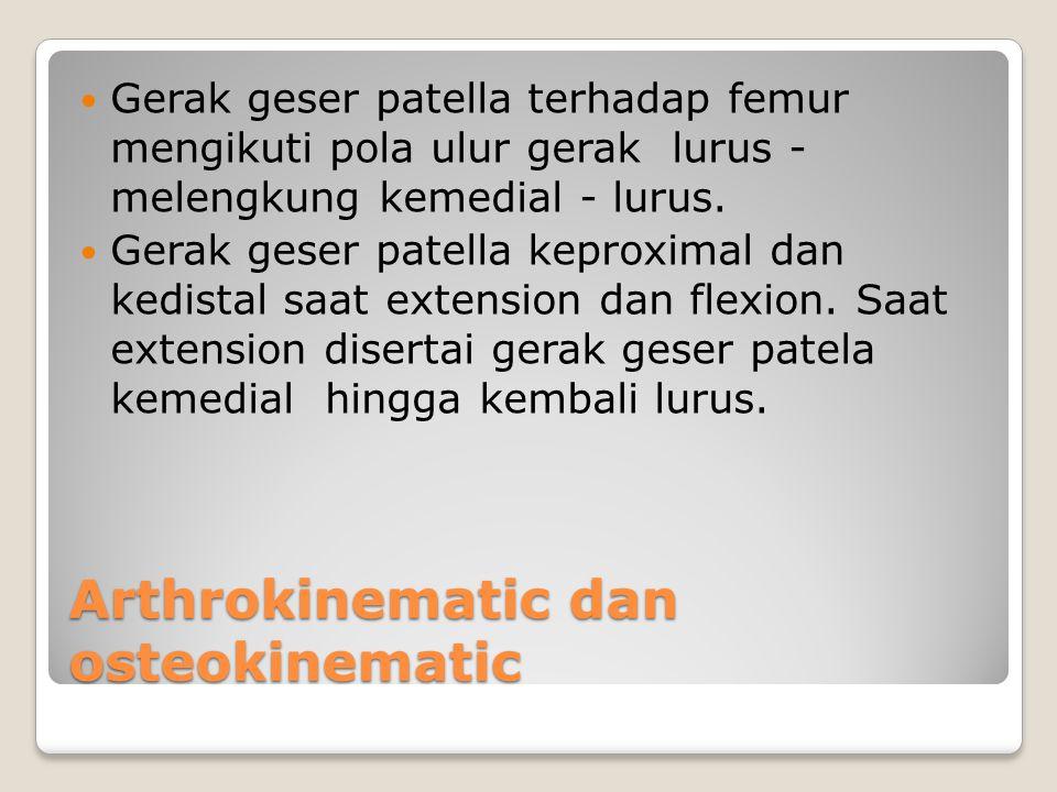 Arthrokinematic dan osteokinematic Gerak geser patella terhadap femur mengikuti pola ulur gerak lurus - melengkung kemedial - lurus. Gerak geser patel