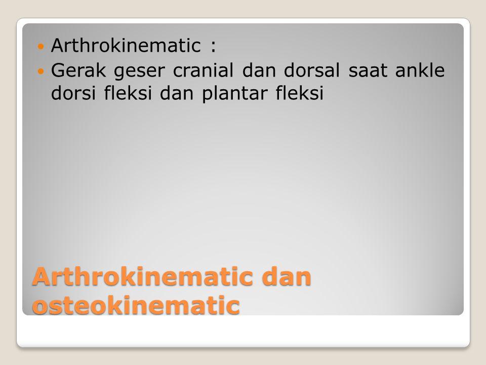 Arthrokinematic dan osteokinematic Arthrokinematic : Gerak geser cranial dan dorsal saat ankle dorsi fleksi dan plantar fleksi