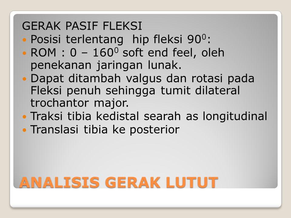 ANALISIS GERAK LUTUT GERAK PASIF FLEKSI Posisi terlentang hip fleksi 90 0 : ROM : 0 – 160 0 soft end feel, oleh penekanan jaringan lunak. Dapat ditamb