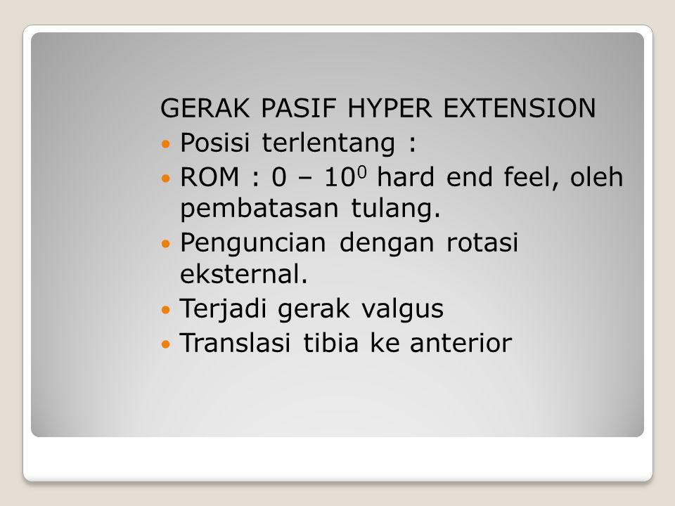 GERAK PASIF HYPER EXTENSION Posisi terlentang : ROM : 0 – 10 0 hard end feel, oleh pembatasan tulang. Penguncian dengan rotasi eksternal. Terjadi gera