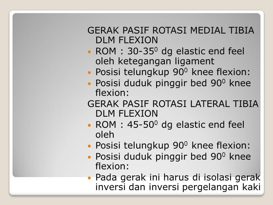 GERAK PASIF ROTASI MEDIAL TIBIA DLM FLEXION ROM : 30-35 0 dg elastic end feel oleh ketegangan ligament Posisi telungkup 90 0 knee flexion: Posisi dudu