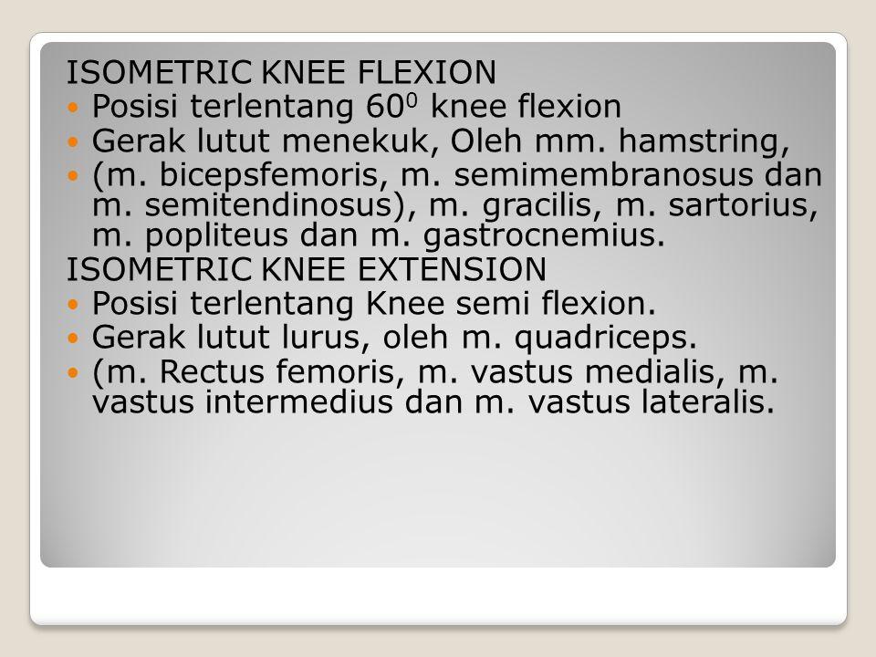 ISOMETRIC KNEE FLEXION Posisi terlentang 60 0 knee flexion Gerak lutut menekuk, Oleh mm. hamstring, (m. bicepsfemoris, m. semimembranosus dan m. semit