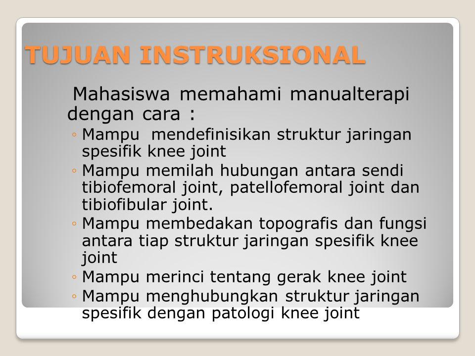 TUJUAN INSTRUKSIONAL Mahasiswa memahami manualterapi dengan cara : ◦Mampu mendefinisikan struktur jaringan spesifik knee joint ◦Mampu memilah hubungan