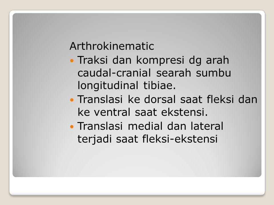 Arthrokinematic Traksi dan kompresi dg arah caudal-cranial searah sumbu longitudinal tibiae. Translasi ke dorsal saat fleksi dan ke ventral saat ekste