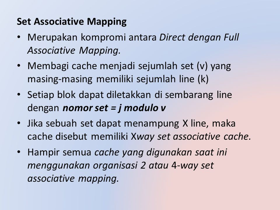 Set Associative Mapping Merupakan kompromi antara Direct dengan Full Associative Mapping. Membagi cache menjadi sejumlah set (v) yang masing-masing me