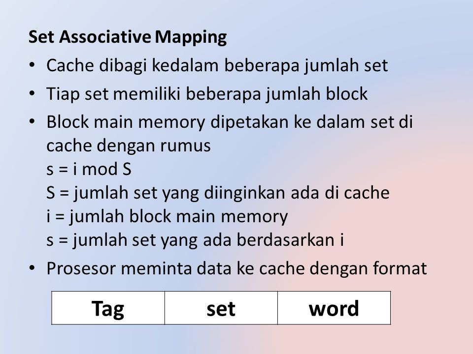 Contoh : Memory =16MB alamat =24bit Blok = 4 B 2 2 jadi lebar word 2bit Cache = 64 KB = 8 K terdapat 13bit Data masuk = 16339C Dengan two-way set data masuk pada alamat 0CE7 dengan tag=02C, set=0CE7 dan word=0