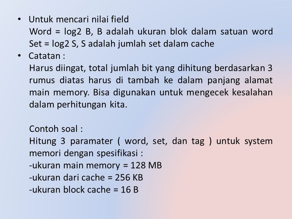 Untuk mencari nilai field Word = log2 B, B adalah ukuran blok dalam satuan word Set = log2 S, S adalah jumlah set dalam cache Catatan : Harus diingat,