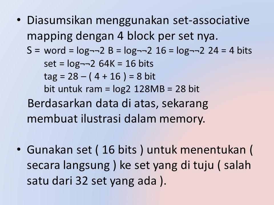 Diasumsikan menggunakan set-associative mapping dengan 4 block per set nya. S = word = log¬¬2 B = log¬¬2 16 = log¬¬2 24 = 4 bits set = log¬¬2 64K = 16