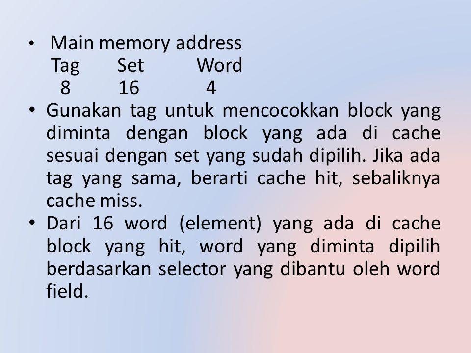 Main memory address Tag Set Word 8 16 4 Gunakan tag untuk mencocokkan block yang diminta dengan block yang ada di cache sesuai dengan set yang sudah d