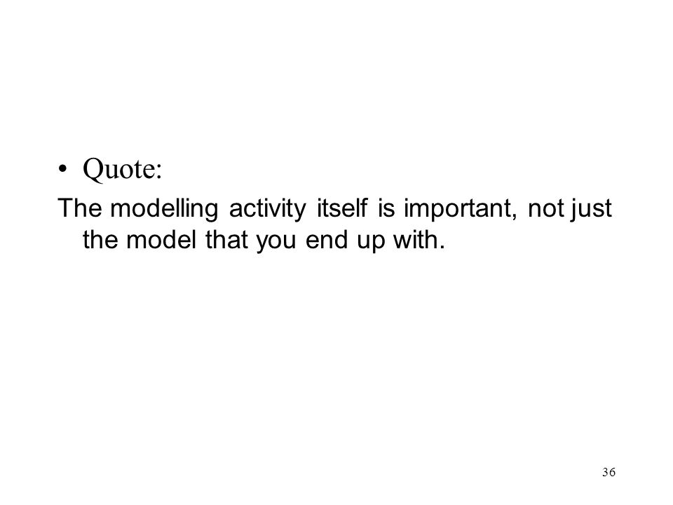 36 Quote: The modelling activity itself is important, not just the model that you end up with.