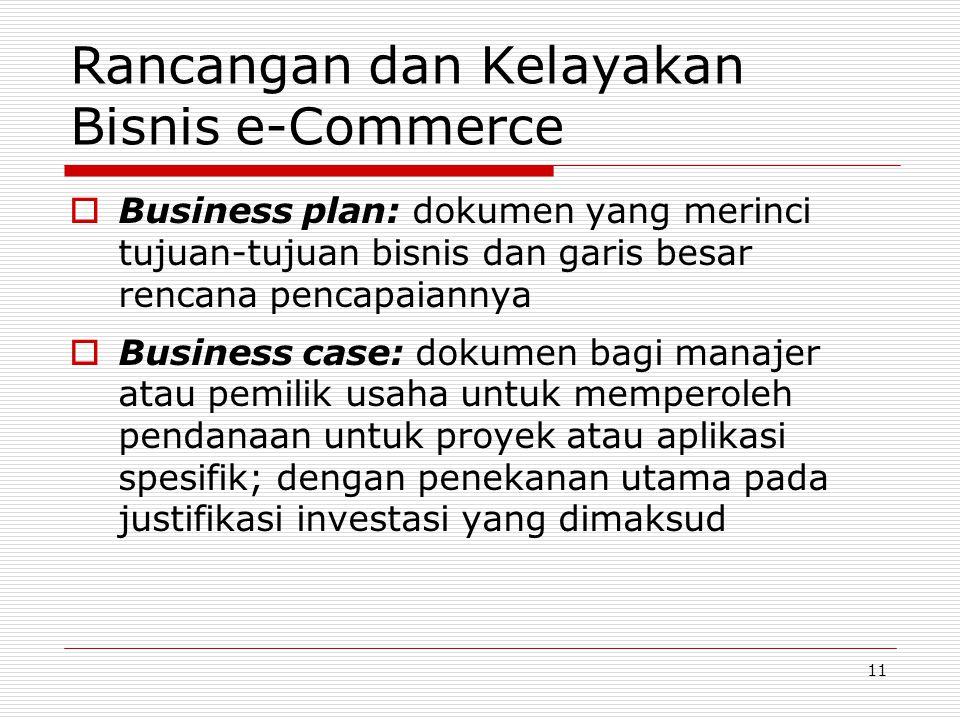 11 Rancangan dan Kelayakan Bisnis e-Commerce  Business plan: dokumen yang merinci tujuan-tujuan bisnis dan garis besar rencana pencapaiannya  Business case: dokumen bagi manajer atau pemilik usaha untuk memperoleh pendanaan untuk proyek atau aplikasi spesifik; dengan penekanan utama pada justifikasi investasi yang dimaksud