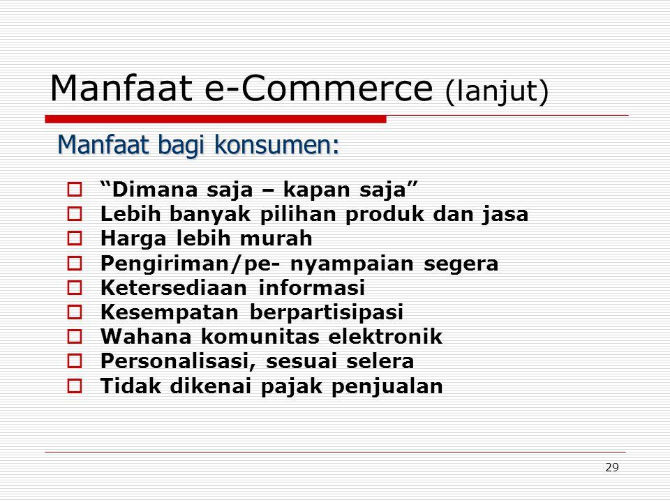29 Manfaat e-Commerce (lanjut)  Dimana saja – kapan saja  Lebih banyak pilihan produk dan jasa  Harga lebih murah  Pengiriman/pe- nyampaian segera  Ketersediaan informasi  Kesempatan berpartisipasi  Wahana komunitas elektronik  Personalisasi, sesuai selera  Tidak dikenai pajak penjualan Manfaat bagi konsumen: