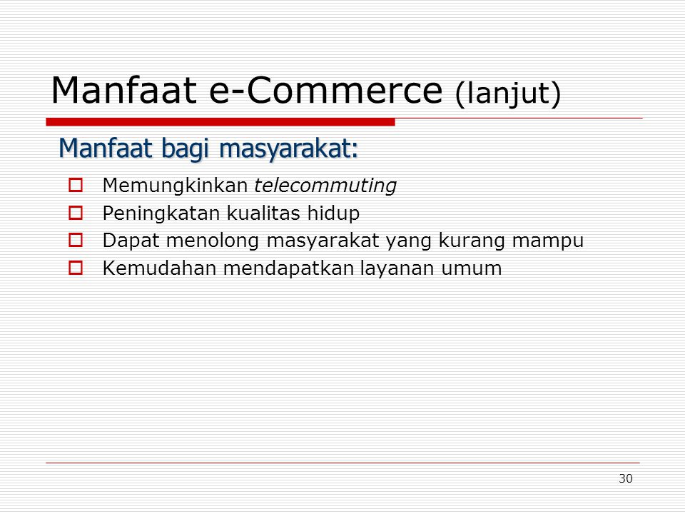 30 Manfaat e-Commerce (lanjut)  Memungkinkan telecommuting  Peningkatan kualitas hidup  Dapat menolong masyarakat yang kurang mampu  Kemudahan mendapatkan layanan umum Manfaat bagi masyarakat:
