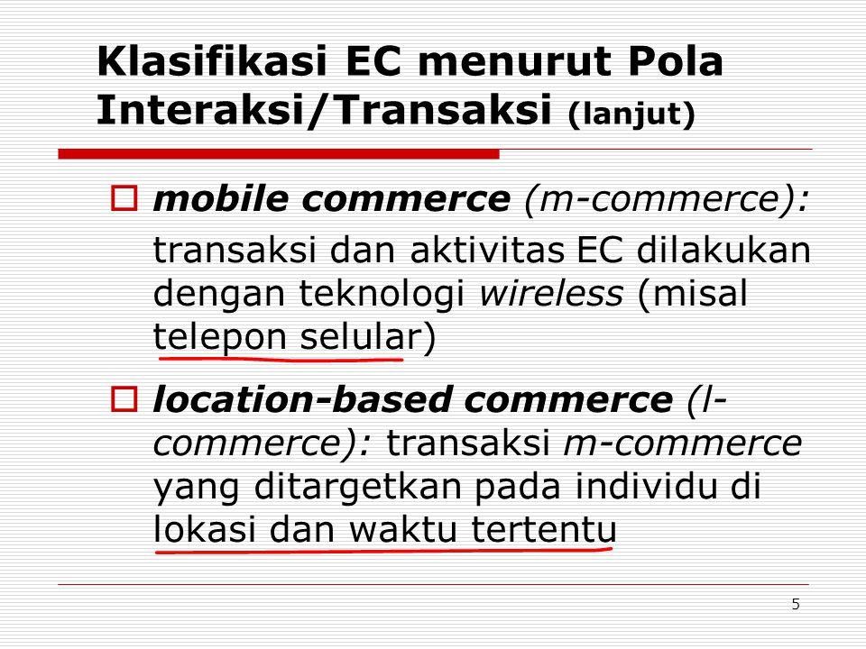 5 Klasifikasi EC menurut Pola Interaksi/Transaksi (lanjut)  mobile commerce (m-commerce): transaksi dan aktivitas EC dilakukan dengan teknologi wireless (misal telepon selular)  location-based commerce (l- commerce): transaksi m-commerce yang ditargetkan pada individu di lokasi dan waktu tertentu