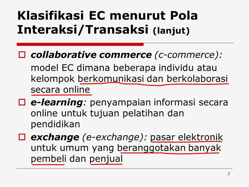 7 Klasifikasi EC menurut Pola Interaksi/Transaksi (lanjut)  collaborative commerce (c-commerce): model EC dimana beberapa individu atau kelompok berkomunikasi dan berkolaborasi secara online  e-learning: penyampaian informasi secara online untuk tujuan pelatihan dan pendidikan  exchange (e-exchange): pasar elektronik untuk umum yang beranggotakan banyak pembeli dan penjual