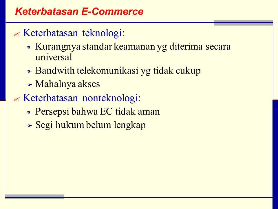 Keterbatasan E-Commerce  Keterbatasan teknologi:  Kurangnya standar keamanan yg diterima secara universal  Bandwith telekomunikasi yg tidak cukup  Mahalnya akses  Keterbatasan nonteknologi:  Persepsi bahwa EC tidak aman  Segi hukum belum lengkap