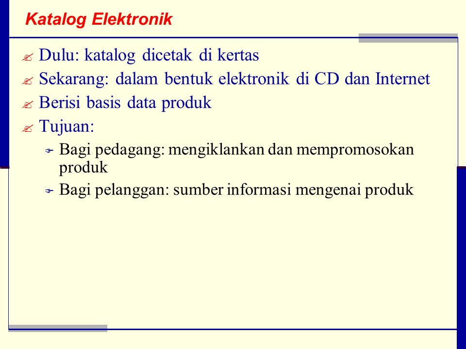 Katalog Elektronik  Dulu: katalog dicetak di kertas  Sekarang: dalam bentuk elektronik di CD dan Internet  Berisi basis data produk  Tujuan:  Bagi pedagang: mengiklankan dan mempromosokan produk  Bagi pelanggan: sumber informasi mengenai produk