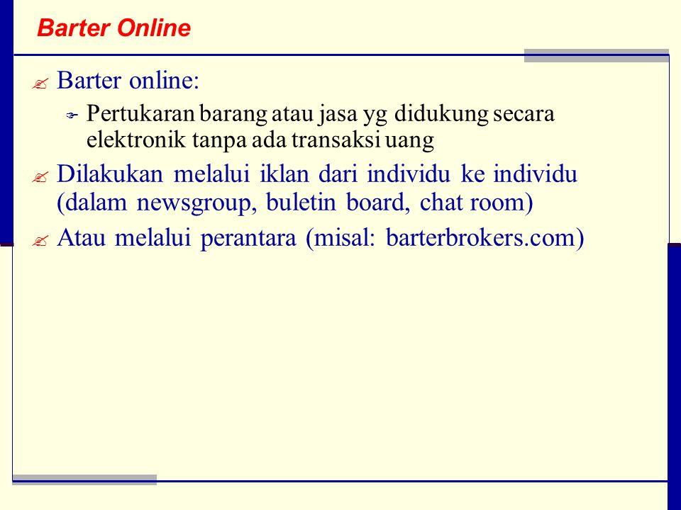 Barter Online  Barter online:  Pertukaran barang atau jasa yg didukung secara elektronik tanpa ada transaksi uang  Dilakukan melalui iklan dari individu ke individu (dalam newsgroup, buletin board, chat room)  Atau melalui perantara (misal: barterbrokers.com)