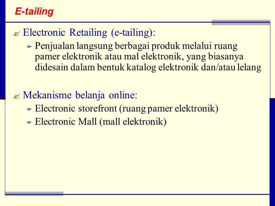 E-tailing  Electronic Retailing (e-tailing):  Penjualan langsung berbagai produk melalui ruang pamer elektronik atau mal elektronik, yang biasanya didesain dalam bentuk katalog elektronik dan/atau lelang  Mekanisme belanja online:  Electronic storefront (ruang pamer elektronik)  Electronic Mall (mall elektronik)