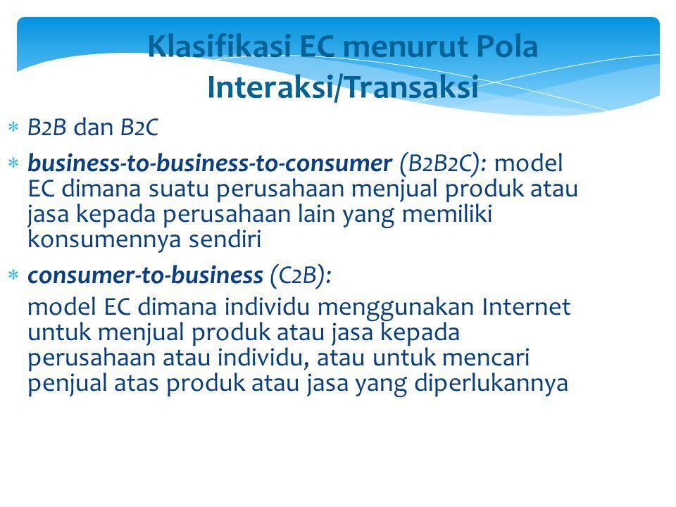 Klasifikasi EC menurut Pola Interaksi/Transaksi  B2B dan B2C  business-to-business-to-consumer (B2B2C): model EC dimana suatu perusahaan menjual pro