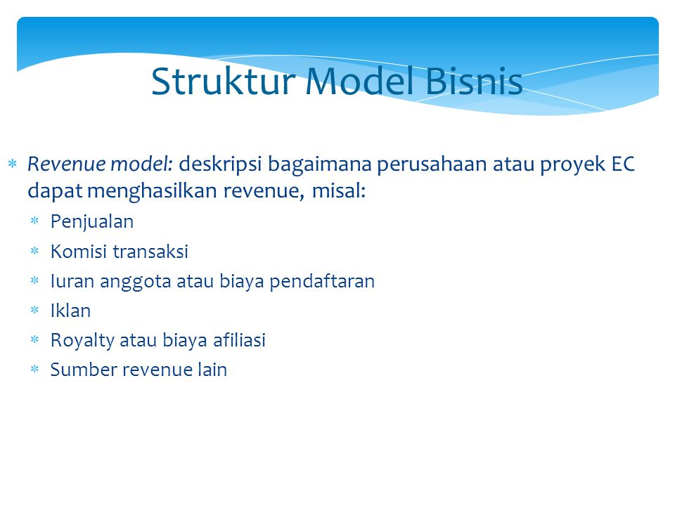Struktur Model Bisnis  Revenue model: deskripsi bagaimana perusahaan atau proyek EC dapat menghasilkan revenue, misal:  Penjualan  Komisi transaksi