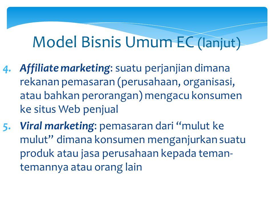 Model Bisnis Umum EC (lanjut) 4.Affiliate marketing: suatu perjanjian dimana rekanan pemasaran (perusahaan, organisasi, atau bahkan perorangan) mengac