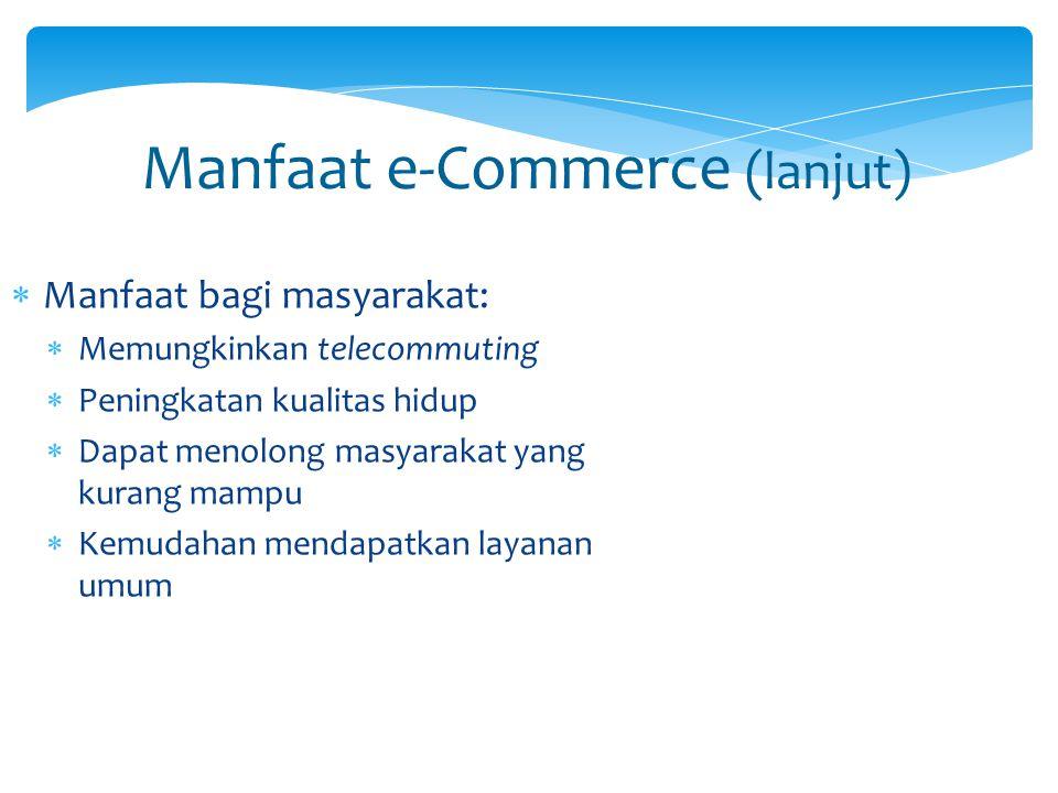 Manfaat e-Commerce (lanjut)  Manfaat bagi masyarakat:  Memungkinkan telecommuting  Peningkatan kualitas hidup  Dapat menolong masyarakat yang kura