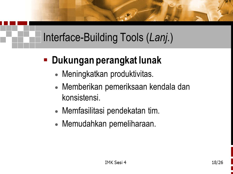IMK Sesi 418/26 Interface-Building Tools ( Lanj. )  Dukungan perangkat lunak  Meningkatkan produktivitas.  Memberikan pemeriksaan kendala dan konsi