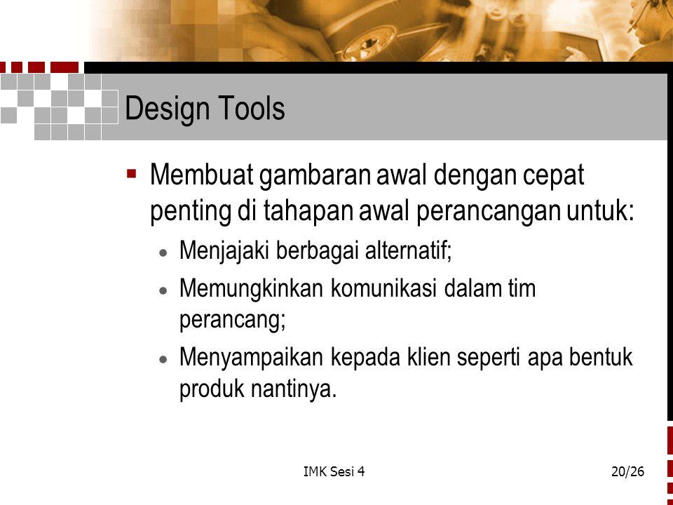 IMK Sesi 420/26 Design Tools  Membuat gambaran awal dengan cepat penting di tahapan awal perancangan untuk:  Menjajaki berbagai alternatif;  Memungkinkan komunikasi dalam tim perancang;  Menyampaikan kepada klien seperti apa bentuk produk nantinya.