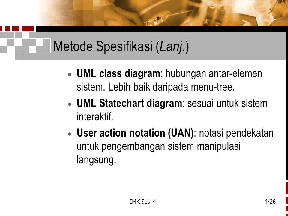 IMK Sesi 44/26 Metode Spesifikasi ( Lanj. )  UML class diagram : hubungan antar-elemen sistem. Lebih baik daripada menu-tree.  UML Statechart diagra