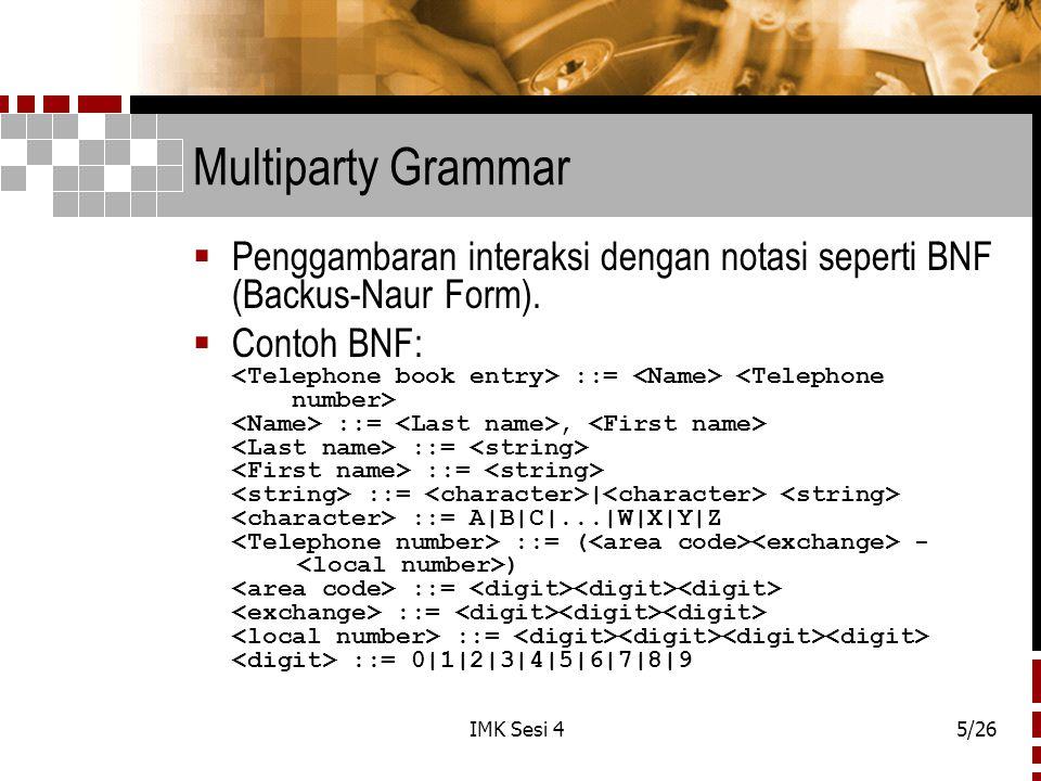IMK Sesi 45/26 Multiparty Grammar  Penggambaran interaksi dengan notasi seperti BNF (Backus-Naur Form).  Contoh BNF: ::= ::=, ::= ::= ::= | ::= A|B|