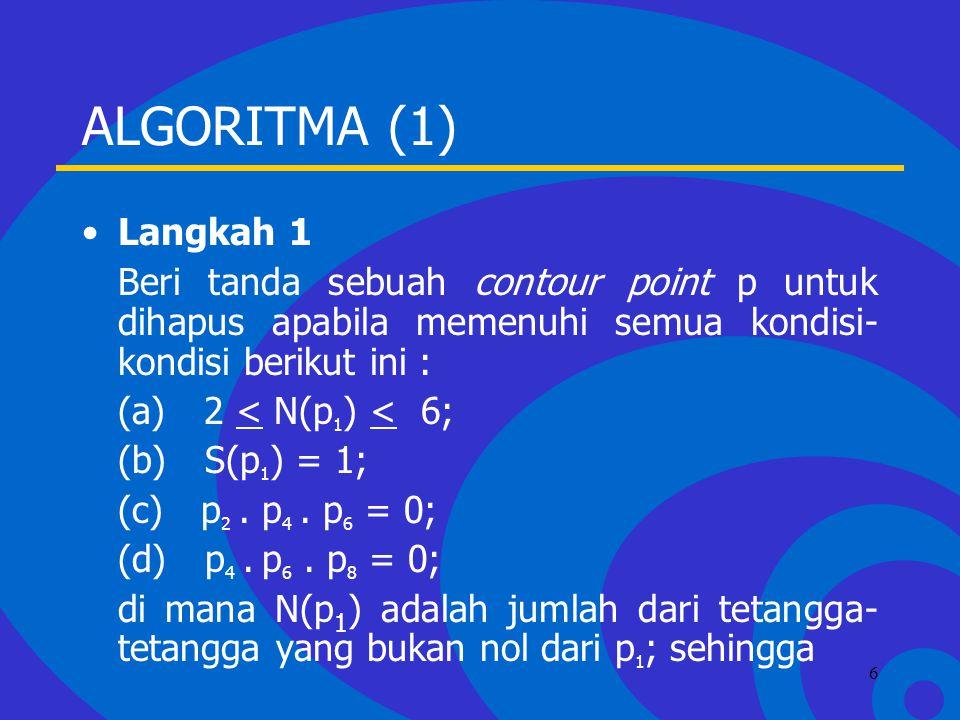 Click to edit Master text styles –Second level Third level –Fourth level »Fifth level 6 ALGORITMA (1) Langkah 1 Beri tanda sebuah contour point p untuk dihapus apabila memenuhi semua kondisi- kondisi berikut ini : (a) 2 < N(p 1 ) < 6; (b) S(p 1 ) = 1; (c) p 2.