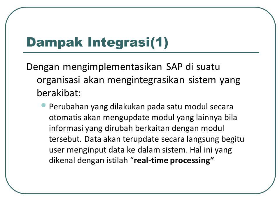 Dampak Integrasi(1) Dengan mengimplementasikan SAP di suatu organisasi akan mengintegrasikan sistem yang berakibat: Perubahan yang dilakukan pada satu modul secara otomatis akan mengupdate modul yang lainnya bila informasi yang dirubah berkaitan dengan modul tersebut.