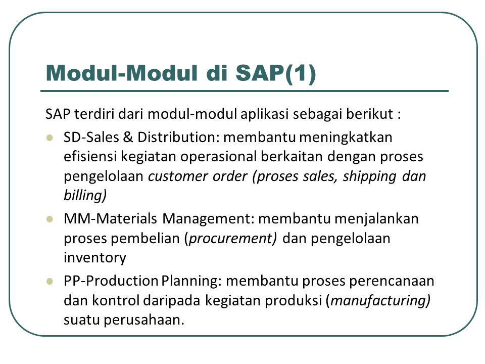 Modul-Modul di SAP(1) SAP terdiri dari modul-modul aplikasi sebagai berikut : SD-Sales & Distribution: membantu meningkatkan efisiensi kegiatan operasional berkaitan dengan proses pengelolaan customer order (proses sales, shipping dan billing) MM-Materials Management: membantu menjalankan proses pembelian (procurement) dan pengelolaan inventory PP-Production Planning: membantu proses perencanaan dan kontrol daripada kegiatan produksi (manufacturing) suatu perusahaan.
