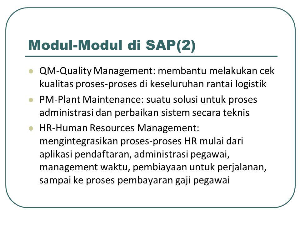 Modul-Modul di SAP(2) QM-Quality Management: membantu melakukan cek kualitas proses-proses di keseluruhan rantai logistik PM-Plant Maintenance: suatu solusi untuk proses administrasi dan perbaikan sistem secara teknis HR-Human Resources Management: mengintegrasikan proses-proses HR mulai dari aplikasi pendaftaran, administrasi pegawai, management waktu, pembiayaan untuk perjalanan, sampai ke proses pembayaran gaji pegawai