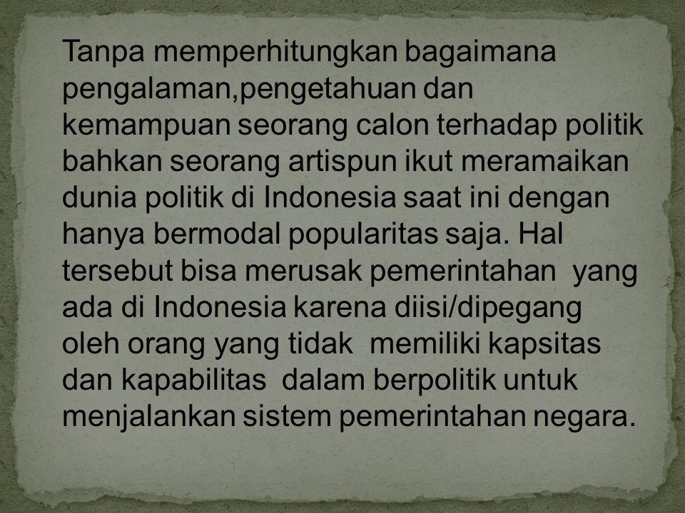 Tanpa memperhitungkan bagaimana pengalaman,pengetahuan dan kemampuan seorang calon terhadap politik bahkan seorang artispun ikut meramaikan dunia politik di Indonesia saat ini dengan hanya bermodal popularitas saja.