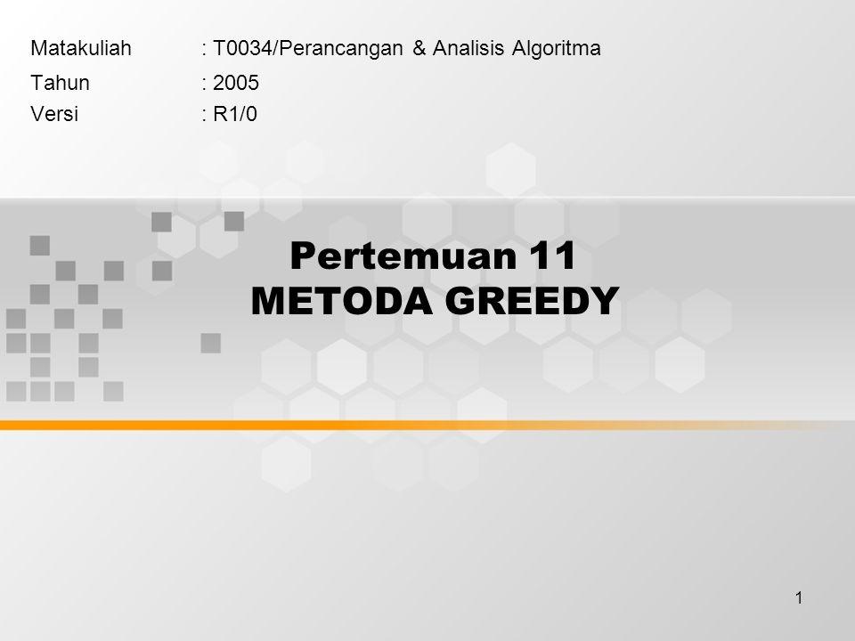 1 Pertemuan 11 METODA GREEDY Matakuliah: T0034/Perancangan & Analisis Algoritma Tahun: 2005 Versi: R1/0