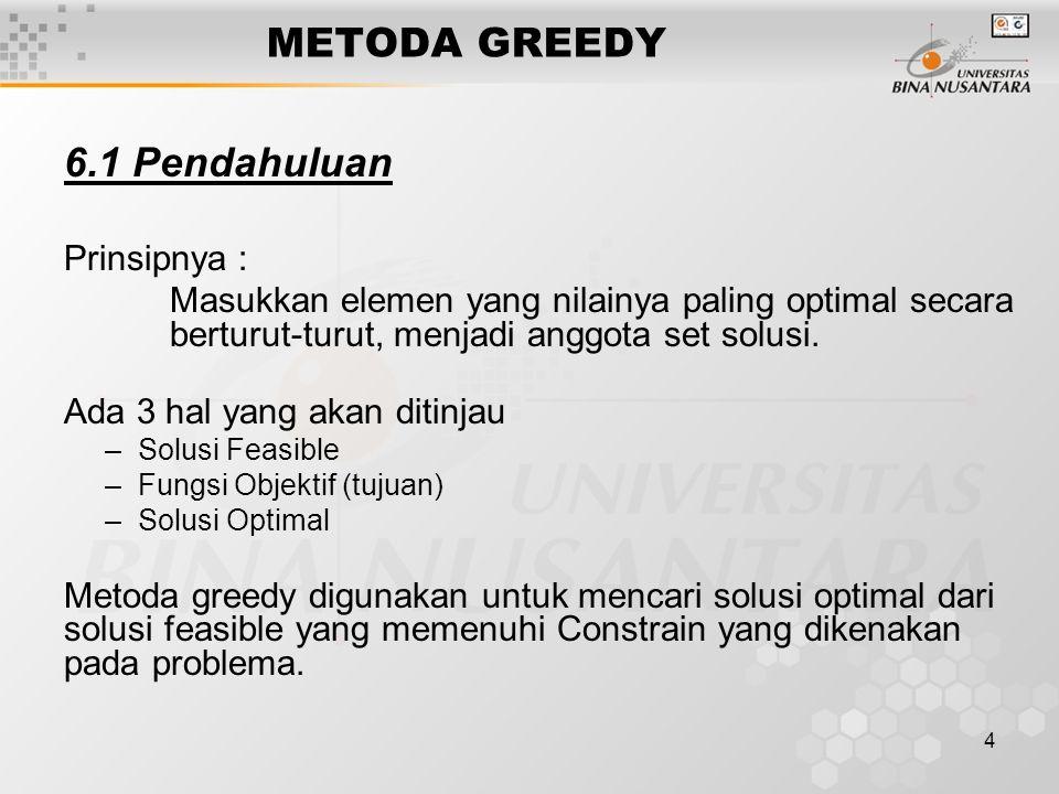 4 METODA GREEDY 6.1 Pendahuluan Prinsipnya : Masukkan elemen yang nilainya paling optimal secara berturut-turut, menjadi anggota set solusi. Ada 3 hal