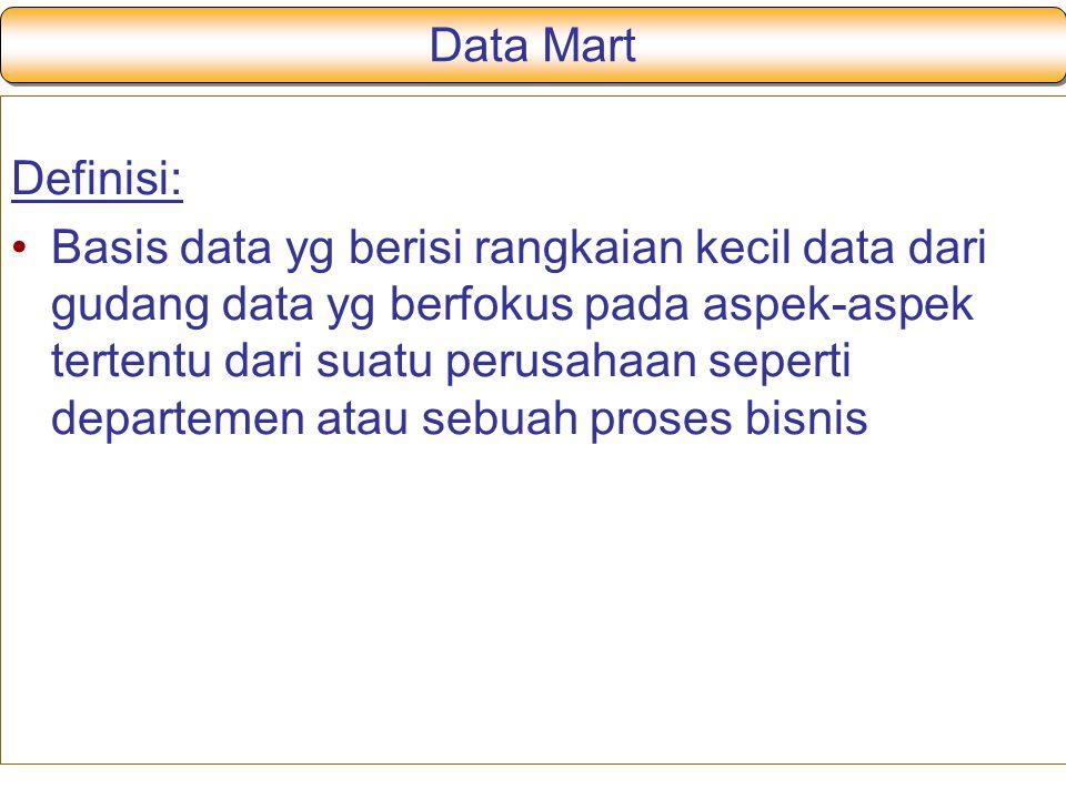 Data Mart Definisi: Basis data yg berisi rangkaian kecil data dari gudang data yg berfokus pada aspek-aspek tertentu dari suatu perusahaan seperti departemen atau sebuah proses bisnis